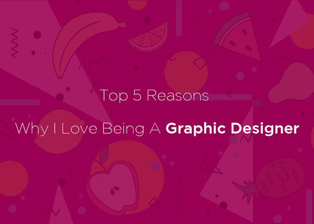 Top 5 Reasons Why I Love Being A Designer